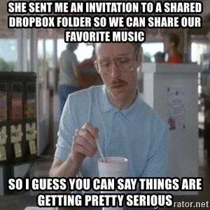 so i guess you could say things are getting pretty serious - she sent me an invitation to a shared dropbox folder so we can share our favorite music so i guess you can say things are getting pretty serious