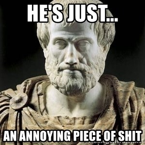Aristotle - He's Just... an annoying piece of shit