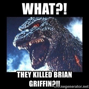 what they killed brian griffin angry godzilla meme generator