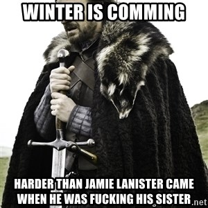 Ned Stark - Winter is comming harder than jamie lanister came when he was fucking his sister