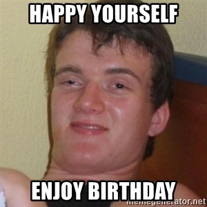 Really highguy - happy yourself enjoy birthday