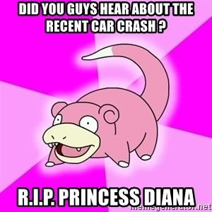 Slowpoke - Did you guys hear about the recent car crash ? R.I.P. Princess diana
