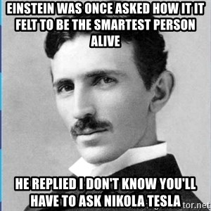 Nikola tesla - einstein was once asked how it it felt to be the smartest person alive  he replied I don't know You'll have to ask Nikola Tesla