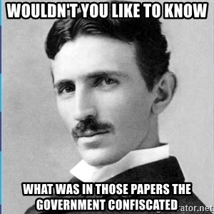 Nikola tesla - wouldn't you like to know what was in those papers the government confiscated