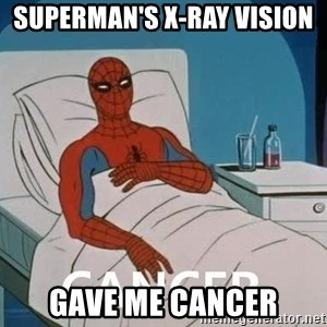Cancer Spiderman - superman's x-ray vision  gave me cancer