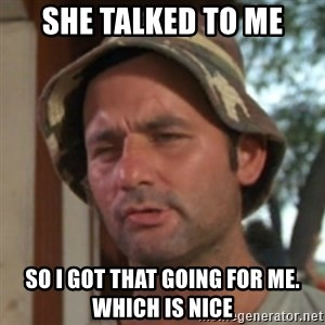 Carl Spackler - She talked to me so i got that going for me. which is nice