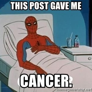 Cancer Spiderman - This post gave me Cancer.