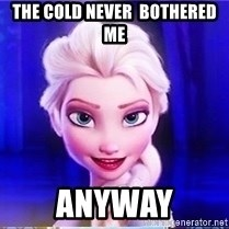Elsa - The cold never  bothered me anyway