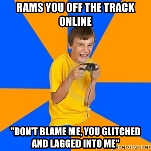 """Annoying Gamer Kid - rams you off the track online """"don't blame me, you glitched and lagged into me"""""""