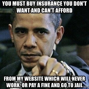 Pissed Off Barack Obama - you must buy insurance you don't want and can't afford from my website which will never work, or pay a fine and go to jail