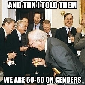 And then I told them - and thn i told them we are 50-50 on genders