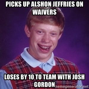 Bad Luck Brian - Picks up alshon jeffries on waivers loses by 10 to team with josh gordon