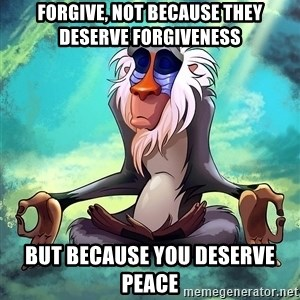 Wise Rafiki - Forgive, not because they deserve forgiveness but because you deserve peace