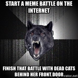 Insanity Wolf - Start a meme battle on the internet finish that battle with dead cats behind her front door