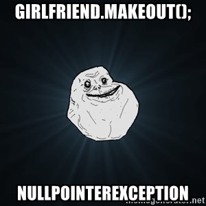 Forever Alone - girlfriend.makeout(); Nullpointerexception