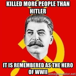 Stalin Says - Killed more people than Hitler IT Is remembered as the hero of WWII