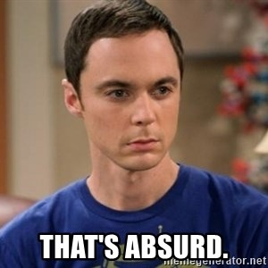 Dr. Sheldon Cooper - Wrong -  that's absurd.