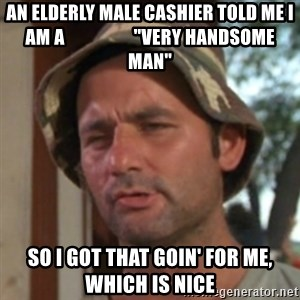 """Carl Spackler - An elderly male cashier told me i am a                   """"very handsome man"""" So I got that goin' for me, which is nice"""