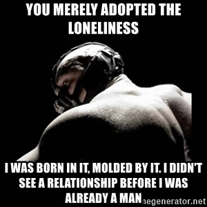 Born In It Bane - you merely adopted the loneliness I was born in it, molded by it. I didn't see a relationship before I was already a man