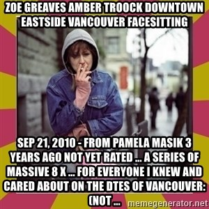 ZOE GREAVES DOWNTOWN EASTSIDE VANCOUVER - ZOE GREAVES AMBER TROOCK downtown eastside vancouver facesitting Sep 21, 2010 - from Pamela Masik 3 years ago not yet rated ... a series of massive 8 x ... For everyone I knew and cared about on the DTES of Vancouver: (not ...