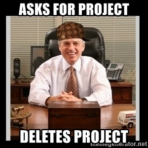Scumbag Boss - asks for project deletes project