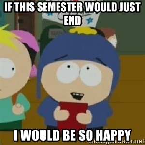 I would be so happy Craig - If this semester would just end I would be so happy