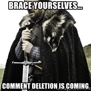 Ned Stark - Brace yourselves... Comment deletion is coming