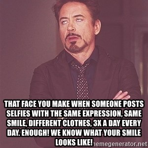 tony stark xxx -  That face you make when someone posts selfies with the same expression, same smile, different clothes, 3x a day every day. Enough! we know what your smile looks like!