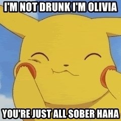 uber happy pikachu - I'm Not Drunk I'm Olivia  You're just all sober haha