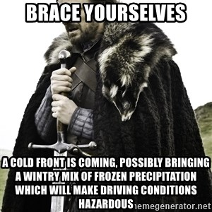 Ned Stark - Brace yourselves a cold front is coming, possibly bringing a wintry mix of frozen precipitation which will make driving conditions hazardous