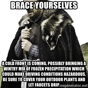 Ned Stark - Brace yourselves A cold front is coming, possibly bringing a wintry mix of frozen precipitation which could make driving conditions hazardous.  be sure to cover your outdoor plants and let faucets drip.