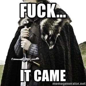 Ned Stark - FUCK... IT CAME