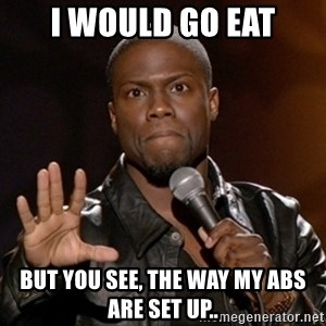Kevin Hart - I would go eat but you see, the way my abs are set up..