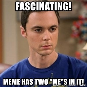"Dr. Sheldon Cooper - Wrong - Fascinating! meme has two ""Me""s in it!"