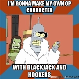 Blackjack and hookers bender - I'm gonna make my own OP character With Blackjack and hookers