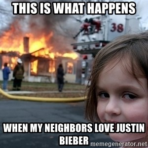 Disaster Girl - this is what happens when my neighbors love justin bieber