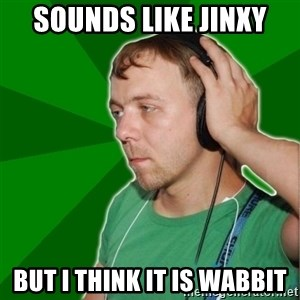 Sarcastic Soundman - sounds like jinxy but i think it is wabbit