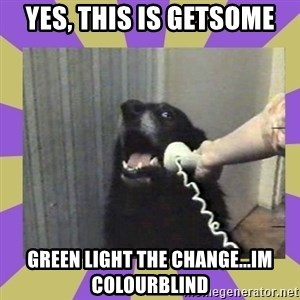 Yes, this is dog! - Yes, This is Getsome Green light the change...im colourblind
