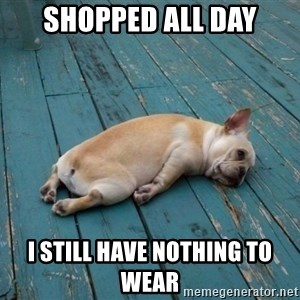 tired dog - Shopped All Day I still have nothing to wear
