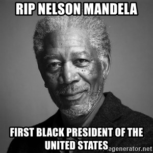 Morgan Freemann - RIP Nelson Mandela First Black President of the United States
