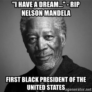 "Morgan Freemann - ""I have a dream..."" - Rip nelson mandela First Black president of the united states"