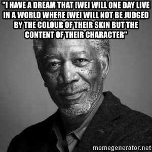 """Morgan Freemann - """"I Have a dream that [WE] will one day live in a world where [we] will not be judged by the colour of their skin but the content of their character"""""""