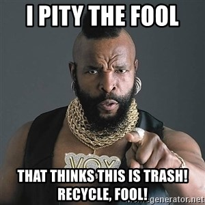 I Pity The Fool - I PITY THE FOOL  THAT THINKS THIS IS TRASH! RECYCLE, FOOL!
