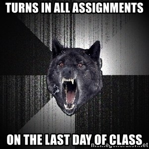 Insanity Wolf - Turns in all assignments on the Last day of class
