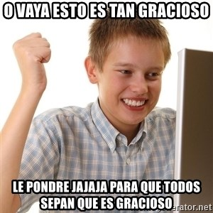First Day on the internet kid - o vaya esto es tan gracioso le pondre jajaja para que todos sepan que es gracioso