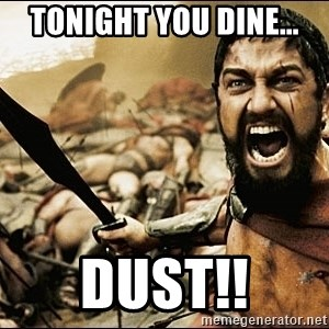 This Is Sparta Meme - tonight you dine... DUST!!