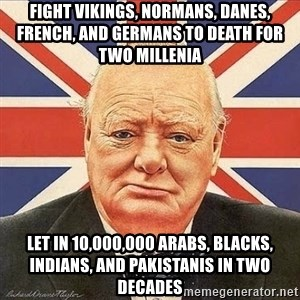 Winston Churchill - Fight VIKINGS, NORMANS, DANES, french, and germans to death for two millenia LET IN 10,000,000 ARABS, BLACKS, INDIANS, AND pakistanis in two decades