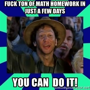 You can do it! - FUCK TON OF MATH HOMEWORK IN JUST A FEW DAYS YOU CAN  DO IT!