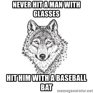 Sarcastic Wolf - Never hit a man with glasses Hit him with a baseball bat