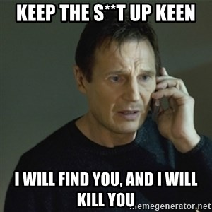 I don't know who you are... - keep the s**t up keen i will find you, and i will kill you